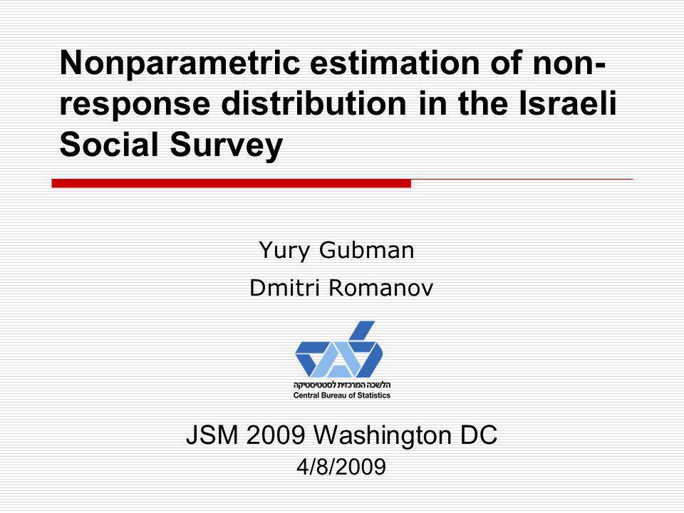 Nonparametric estimation of non- response distribution in the Israeli Social Survey Yury Gubman Dmitri Romanov JSM 2009 Washington DC 4/8/2009