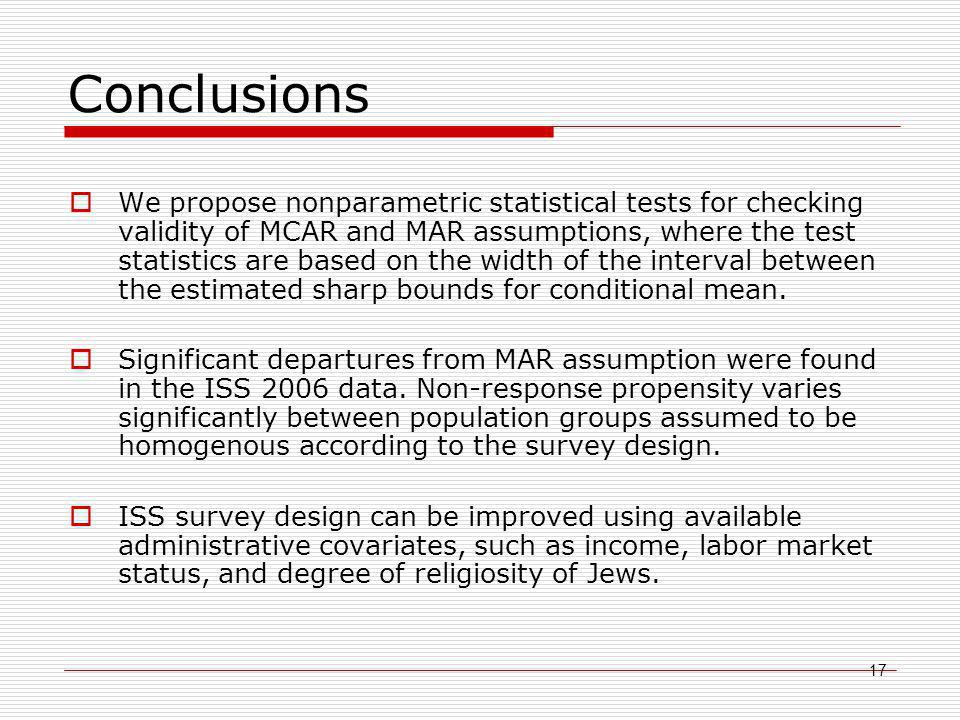 17 Conclusions  We propose nonparametric statistical tests for checking validity of MCAR and MAR assumptions, where the test statistics are based on the width of the interval between the estimated sharp bounds for conditional mean.