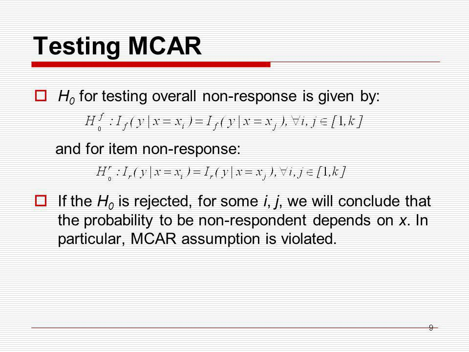 9 Testing MCAR  H 0 for testing overall non-response is given by: and for item non-response:  If the H 0 is rejected, for some i, j, we will conclude that the probability to be non-respondent depends on x.