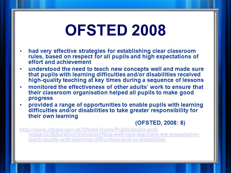OFSTED 2008 had very effective strategies for establishing clear classroom rules, based on respect for all pupils and high expectations of effort and achievement understood the need to teach new concepts well and made sure that pupils with learning difficulties and/or disabilities received high-quality teaching at key times during a sequence of lessons monitored the effectiveness of other adults' work to ensure that their classroom organisation helped all pupils to make good progress provided a range of opportunities to enable pupils with learning difficulties and/or disabilities to take greater responsibility for their own learning (OFSTED, 2008: 8) http://www.ofsted.gov.uk/Ofsted-home/Publications-and- research/Education/Inclusion/How-well-new-teachers-are-prepared-to- teach-pupils-with-learning-difficulties-and-or-disabilities