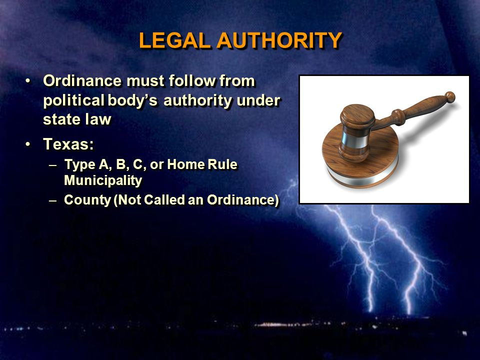 LEGAL AUTHORITY Ordinance must follow from political body's authority under state lawOrdinance must follow from political body's authority under state law Texas:Texas: –Type A, B, C, or Home Rule Municipality –County (Not Called an Ordinance) Ordinance must follow from political body's authority under state lawOrdinance must follow from political body's authority under state law Texas:Texas: –Type A, B, C, or Home Rule Municipality –County (Not Called an Ordinance)