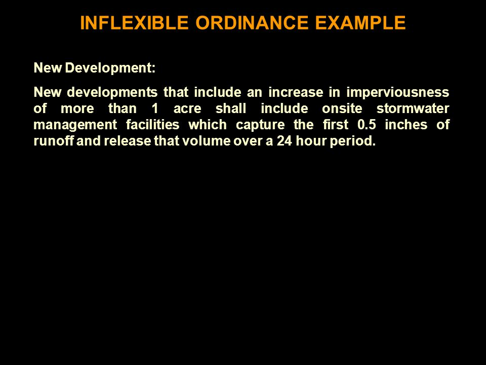 INFLEXIBLE ORDINANCE EXAMPLE New Development: New developments that include an increase in imperviousness of more than 1 acre shall include onsite stormwater management facilities which capture the first 0.5 inches of runoff and release that volume over a 24 hour period.