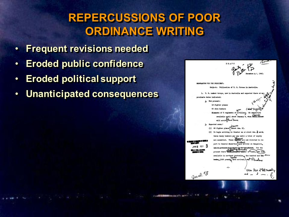 REPERCUSSIONS OF POOR ORDINANCE WRITING Frequent revisions neededFrequent revisions needed Eroded public confidenceEroded public confidence Eroded political supportEroded political support Unanticipated consequencesUnanticipated consequences Frequent revisions neededFrequent revisions needed Eroded public confidenceEroded public confidence Eroded political supportEroded political support Unanticipated consequencesUnanticipated consequences