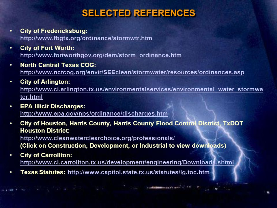 SELECTED REFERENCES City of Fredericksburg: http://www.fbgtx.org/ordinance/stormwtr.htm http://www.fbgtx.org/ordinance/stormwtr.htm City of Fort Worth: http://www.fortworthgov.org/dem/storm_ordinance.htm http://www.fortworthgov.org/dem/storm_ordinance.htm North Central Texas COG: http://www.nctcog.org/envir/SEEclean/stormwater/resources/ordinances.asp http://www.nctcog.org/envir/SEEclean/stormwater/resources/ordinances.asp City of Arlington: http://www.ci.arlington.tx.us/environmentalservices/environmental_water_stormwa ter.html http://www.ci.arlington.tx.us/environmentalservices/environmental_water_stormwa ter.html EPA Illicit Discharges: http://www.epa.gov/nps/ordinance/discharges.htm http://www.epa.gov/nps/ordinance/discharges.htm City of Houston, Harris County, Harris County Flood Control District, TxDOT Houston District: http://www.cleanwaterclearchoice.org/professionals/ (Click on Construction, Development, or Industrial to view downloads) http://www.cleanwaterclearchoice.org/professionals/ City of Carrollton: http://www.ci.carrollton.tx.us/development/engineering/Downloads.shtml http://www.ci.carrollton.tx.us/development/engineering/Downloads.shtml Texas Statutes: http://www.capitol.state.tx.us/statutes/lg.toc.htmhttp://www.capitol.state.tx.us/statutes/lg.toc.htm City of Fredericksburg: http://www.fbgtx.org/ordinance/stormwtr.htm http://www.fbgtx.org/ordinance/stormwtr.htm City of Fort Worth: http://www.fortworthgov.org/dem/storm_ordinance.htm http://www.fortworthgov.org/dem/storm_ordinance.htm North Central Texas COG: http://www.nctcog.org/envir/SEEclean/stormwater/resources/ordinances.asp http://www.nctcog.org/envir/SEEclean/stormwater/resources/ordinances.asp City of Arlington: http://www.ci.arlington.tx.us/environmentalservices/environmental_water_stormwa ter.html http://www.ci.arlington.tx.us/environmentalservices/environmental_water_stormwa ter.html EPA Illicit Discharges: http://www.epa.gov/nps/ordinance/discharges.htm http://www.epa.gov/nps/ordinance/discharges.htm City of Houston, Harris County, Harris County Flood Control District, TxDOT Houston District: http://www.cleanwaterclearchoice.org/professionals/ (Click on Construction, Development, or Industrial to view downloads) http://www.cleanwaterclearchoice.org/professionals/ City of Carrollton: http://www.ci.carrollton.tx.us/development/engineering/Downloads.shtml http://www.ci.carrollton.tx.us/development/engineering/Downloads.shtml Texas Statutes: http://www.capitol.state.tx.us/statutes/lg.toc.htmhttp://www.capitol.state.tx.us/statutes/lg.toc.htm