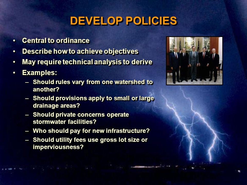 DEVELOP POLICIES Central to ordinanceCentral to ordinance Describe how to achieve objectivesDescribe how to achieve objectives May require technical analysis to deriveMay require technical analysis to derive Examples:Examples: –Should rules vary from one watershed to another.