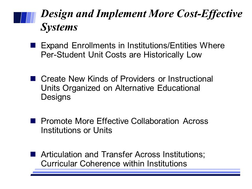 Design and Implement More Cost-Effective Systems Expand Enrollments in Institutions/Entities Where Per-Student Unit Costs are Historically Low Create New Kinds of Providers or Instructional Units Organized on Alternative Educational Designs Promote More Effective Collaboration Across Institutions or Units Articulation and Transfer Across Institutions; Curricular Coherence within Institutions