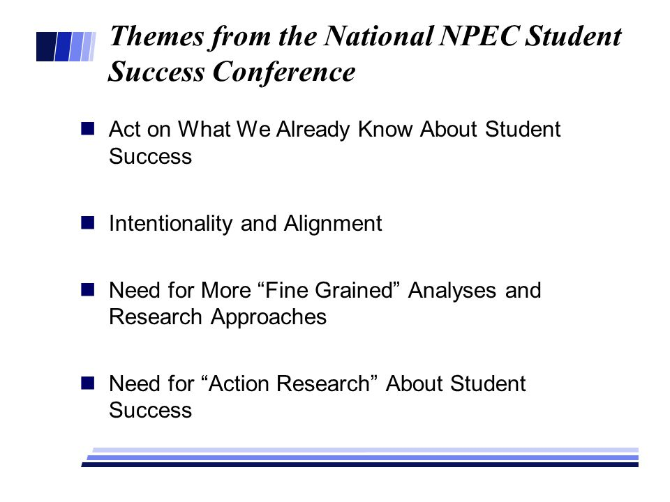 Themes from the National NPEC Student Success Conference Act on What We Already Know About Student Success Intentionality and Alignment Need for More Fine Grained Analyses and Research Approaches Need for Action Research About Student Success