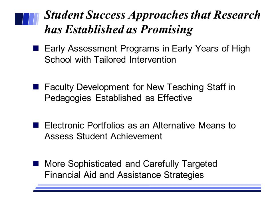 Student Success Approaches that Research has Established as Promising Early Assessment Programs in Early Years of High School with Tailored Intervention Faculty Development for New Teaching Staff in Pedagogies Established as Effective Electronic Portfolios as an Alternative Means to Assess Student Achievement More Sophisticated and Carefully Targeted Financial Aid and Assistance Strategies