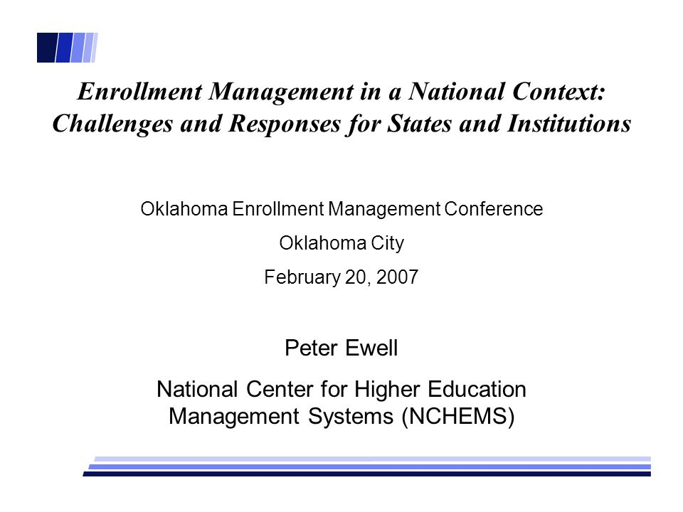 Enrollment Management in a National Context: Challenges and Responses for States and Institutions Oklahoma Enrollment Management Conference Oklahoma City February 20, 2007 Peter Ewell National Center for Higher Education Management Systems (NCHEMS)