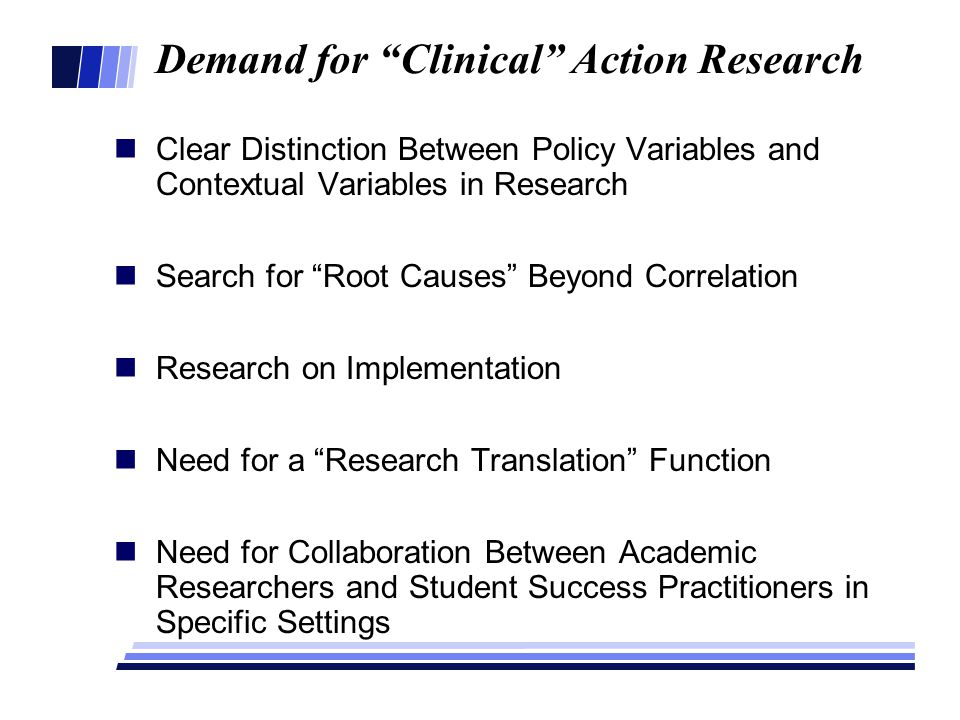 Demand for Clinical Action Research Clear Distinction Between Policy Variables and Contextual Variables in Research Search for Root Causes Beyond Correlation Research on Implementation Need for a Research Translation Function Need for Collaboration Between Academic Researchers and Student Success Practitioners in Specific Settings