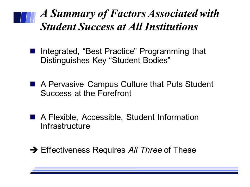 A Summary of Factors Associated with Student Success at All Institutions Integrated, Best Practice Programming that Distinguishes Key Student Bodies A Pervasive Campus Culture that Puts Student Success at the Forefront A Flexible, Accessible, Student Information Infrastructure  Effectiveness Requires All Three of These