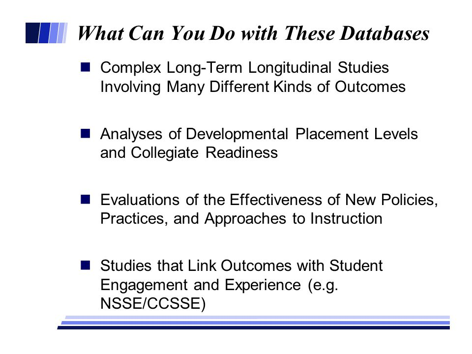 What Can You Do with These Databases Complex Long-Term Longitudinal Studies Involving Many Different Kinds of Outcomes Analyses of Developmental Placement Levels and Collegiate Readiness Evaluations of the Effectiveness of New Policies, Practices, and Approaches to Instruction Studies that Link Outcomes with Student Engagement and Experience (e.g.