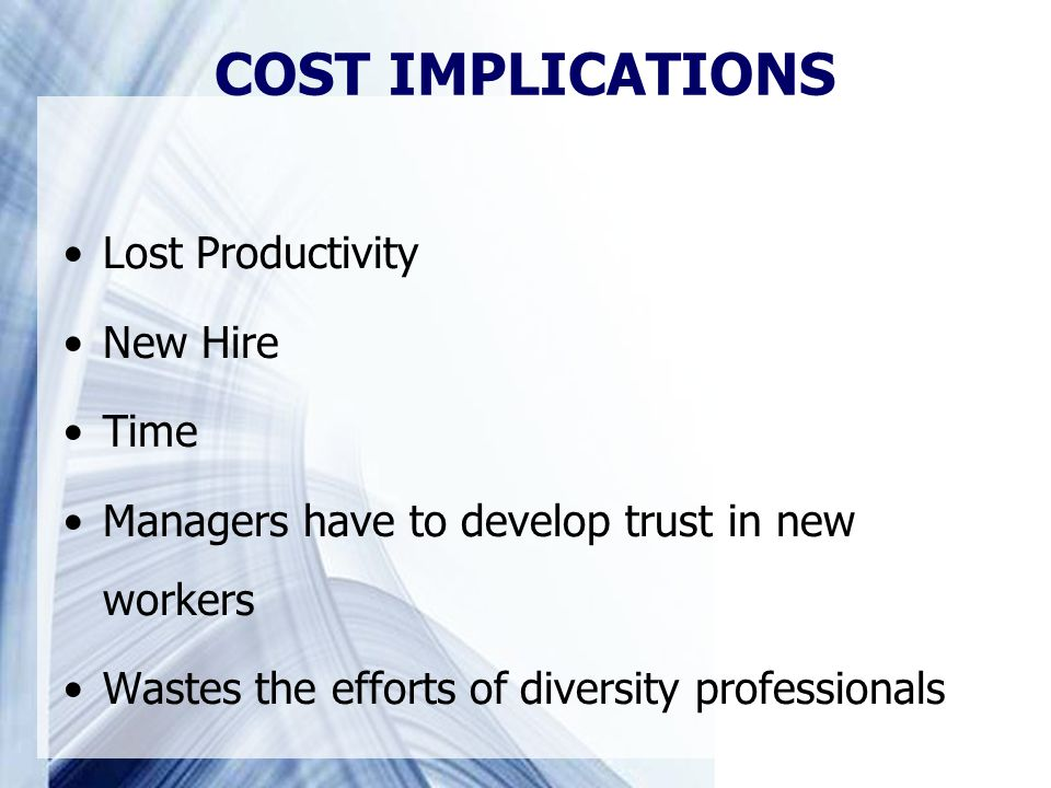 Lost Productivity New Hire Time Managers have to develop trust in new workers Wastes the efforts of diversity professionals COST IMPLICATIONS