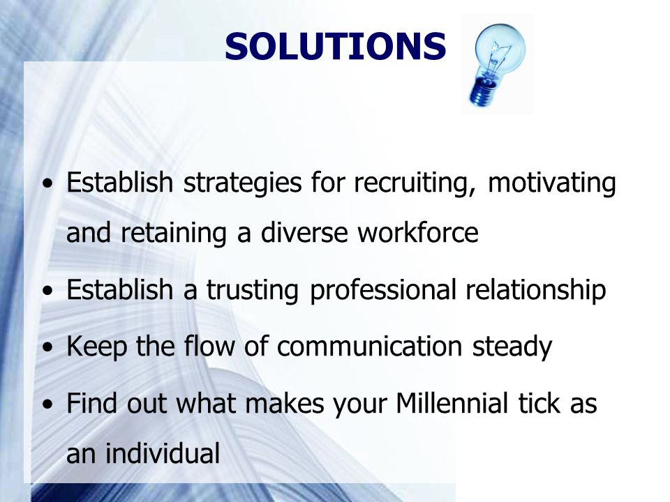 Establish strategies for recruiting, motivating and retaining a diverse workforce Establish a trusting professional relationship Keep the flow of communication steady Find out what makes your Millennial tick as an individual SOLUTIONS