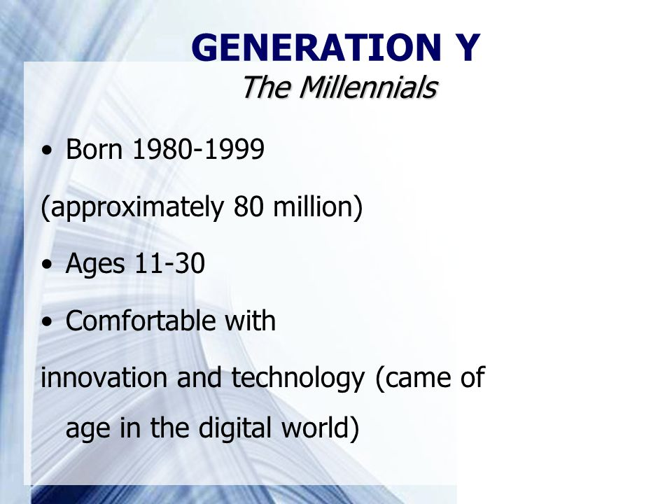 The Millennials GENERATION Y The Millennials Born 1980-1999 (approximately 80 million) Ages 11-30 Comfortable with innovation and technology (came of age in the digital world)
