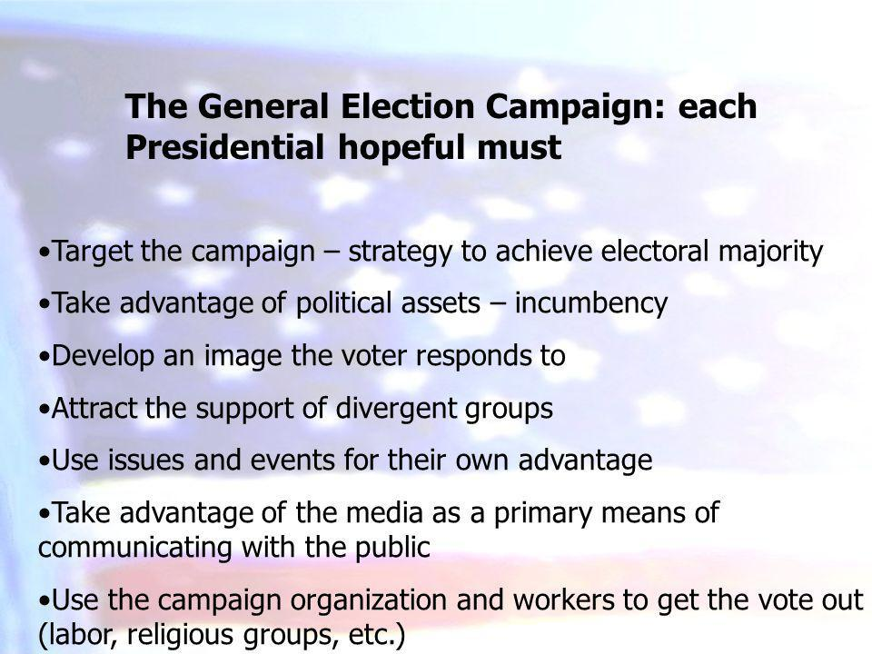 The General Election Campaign: each Presidential hopeful must Target the campaign – strategy to achieve electoral majority Take advantage of political