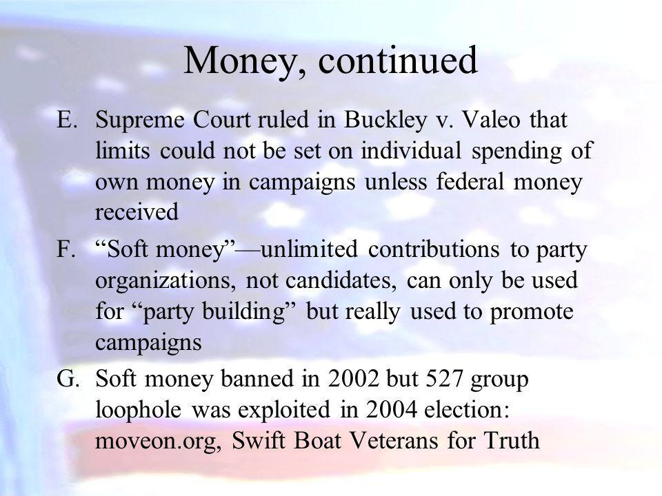 Money, continued E.Supreme Court ruled in Buckley v. Valeo that limits could not be set on individual spending of own money in campaigns unless federa
