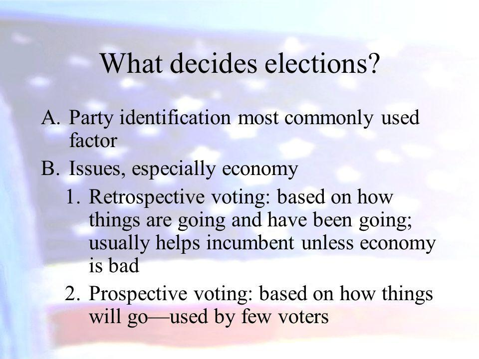 What decides elections? A.Party identification most commonly used factor B.Issues, especially economy 1.Retrospective voting: based on how things are