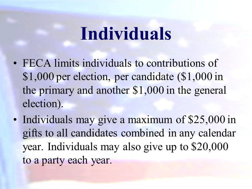 Individuals FECA limits individuals to contributions of $1,000 per election, per candidate ($1,000 in the primary and another $1,000 in the general el