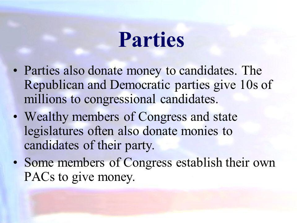 Parties also donate money to candidates. The Republican and Democratic parties give 10s of millions to congressional candidates. Wealthy members of Co
