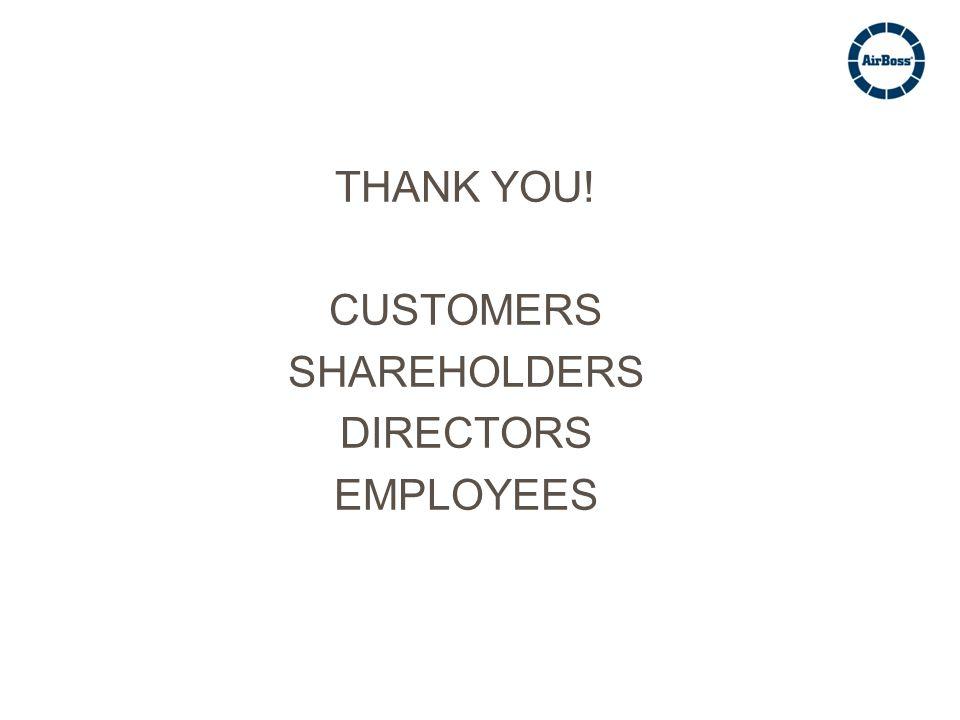 THANK YOU! CUSTOMERS SHAREHOLDERS DIRECTORS EMPLOYEES