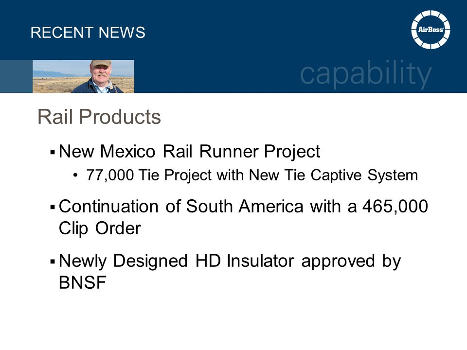 RECENT NEWS Rail Products  New Mexico Rail Runner Project 77,000 Tie Project with New Tie Captive System  Continuation of South America with a 465,000 Clip Order  Newly Designed HD Insulator approved by BNSF