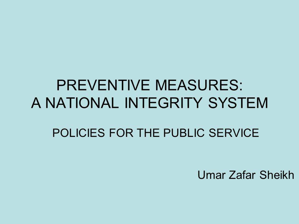 PREVENTIVE MEASURES: A NATIONAL INTEGRITY SYSTEM POLICIES FOR THE PUBLIC SERVICE Umar Zafar Sheikh