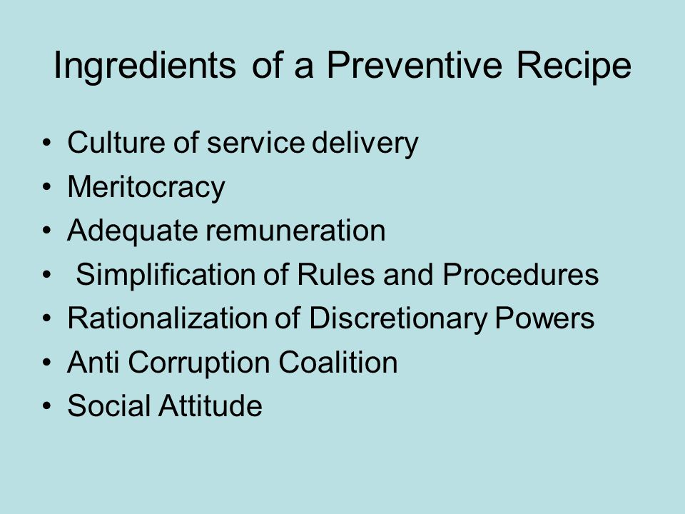 Ingredients of a Preventive Recipe Culture of service delivery Meritocracy Adequate remuneration Simplification of Rules and Procedures Rationalizatio
