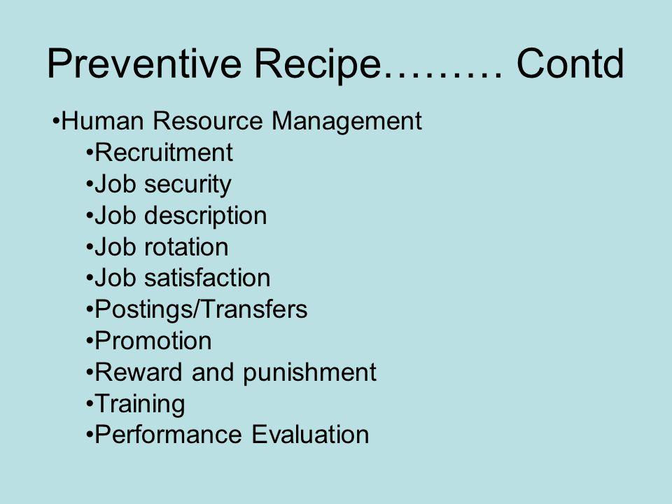 Preventive Recipe……… Contd Human Resource Management Recruitment Job security Job description Job rotation Job satisfaction Postings/Transfers Promotion Reward and punishment Training Performance Evaluation