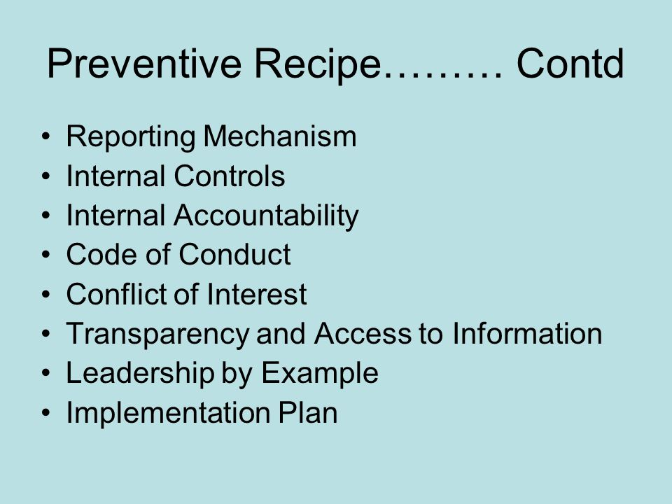 Preventive Recipe……… Contd Reporting Mechanism Internal Controls Internal Accountability Code of Conduct Conflict of Interest Transparency and Access to Information Leadership by Example Implementation Plan