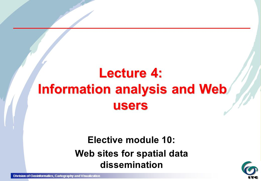 Division of Geoinformatics, Cartography and Visualization Lecture 4: Information analysis and Web users Elective module 10: Web sites for spatial data dissemination