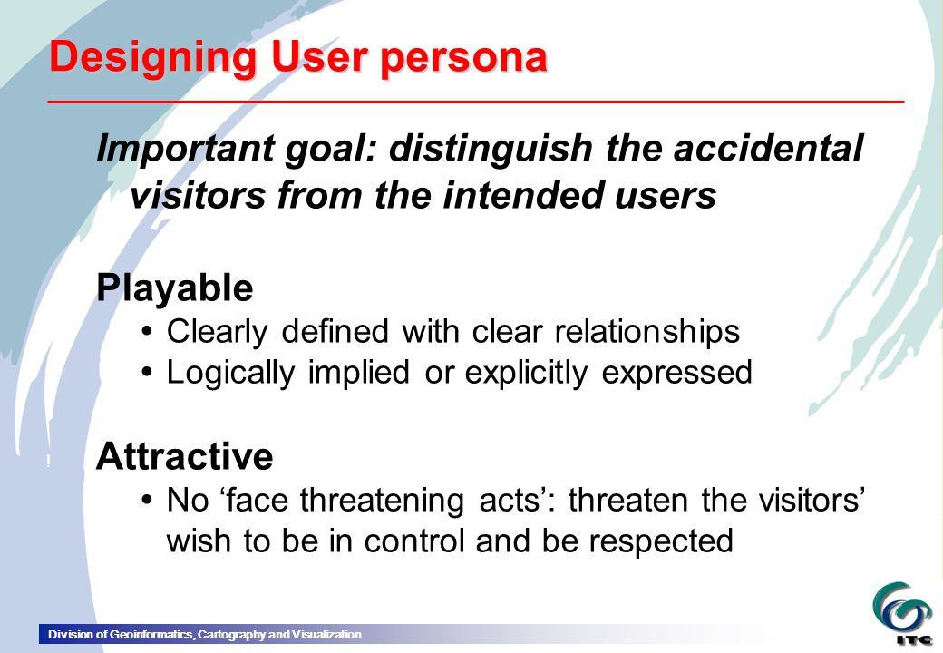 Division of Geoinformatics, Cartography and Visualization Designing User persona Important goal: distinguish the accidental visitors from the intended users Playable  Clearly defined with clear relationships  Logically implied or explicitly expressed Attractive  No 'face threatening acts': threaten the visitors' wish to be in control and be respected