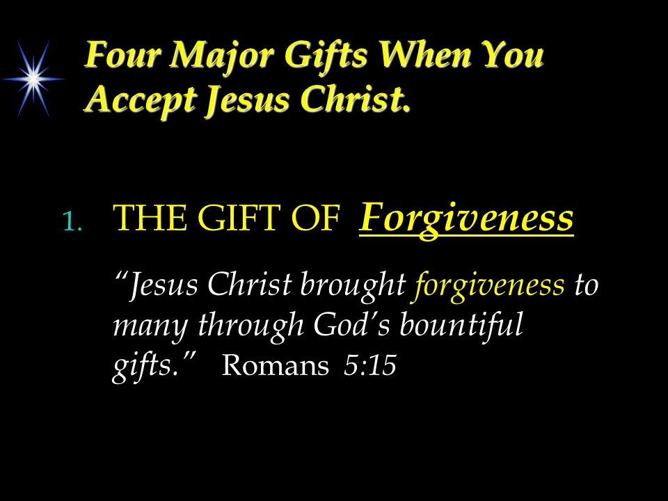 "Four Major Gifts When You Accept Jesus Christ. 1. THE GIFT OF Forgiveness ""Jesus Christ brought forgiveness to many through God's bountiful gifts."" Ro"