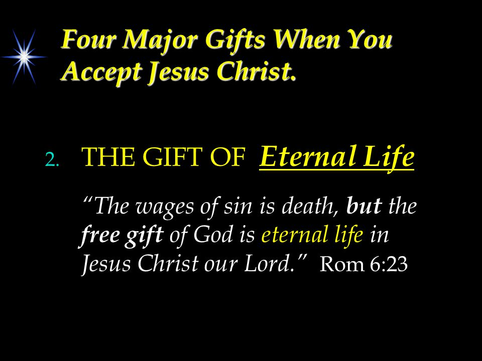 "Four Major Gifts When You Accept Jesus Christ. 2. THE GIFT OF Eternal Life ""The wages of sin is death, but the free gift of God is eternal life in Jes"