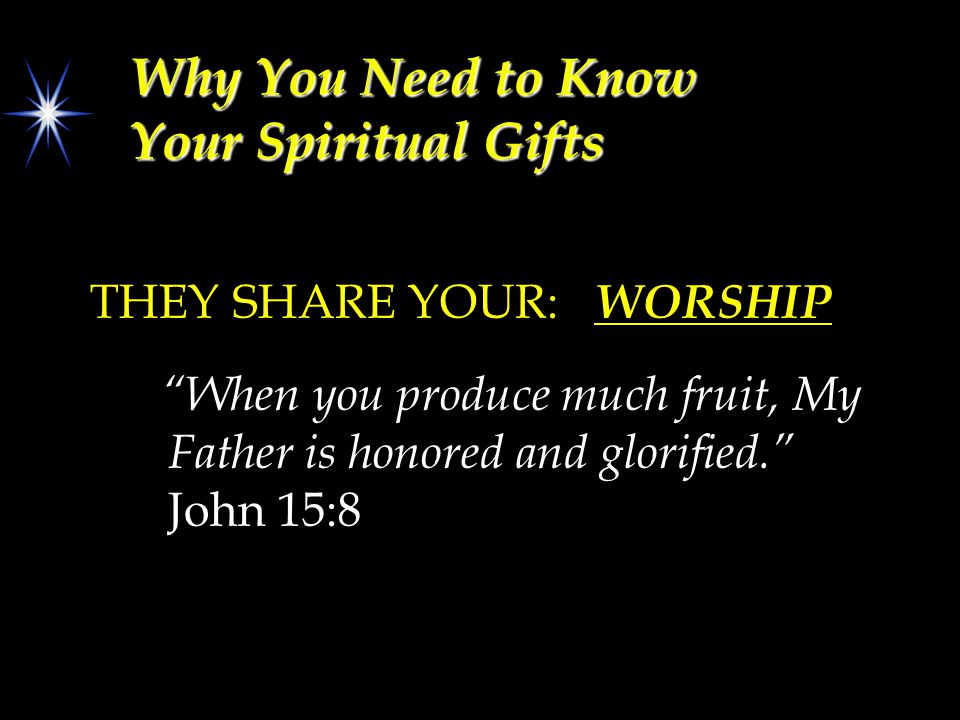 "Why You Need to Know Your Spiritual Gifts THEY SHARE YOUR: WORSHIP ""When you produce much fruit, My Father is honored and glorified."" John 15:8"