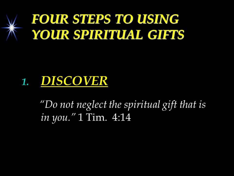 "FOUR STEPS TO USING YOUR SPIRITUAL GIFTS 1. DISCOVER ""Do not neglect the spiritual gift that is in you."" 1 Tim. 4:14"