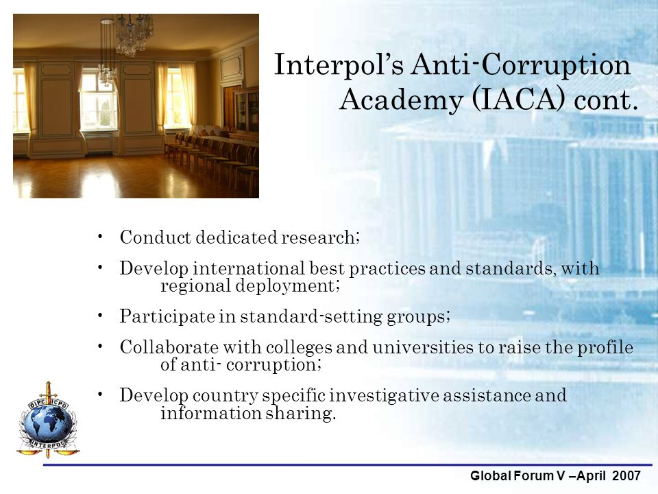 Global Forum V –April 2007 Interpol's Anti-Corruption Academy (IACA) cont. Conduct dedicated research; Develop international best practices and standa