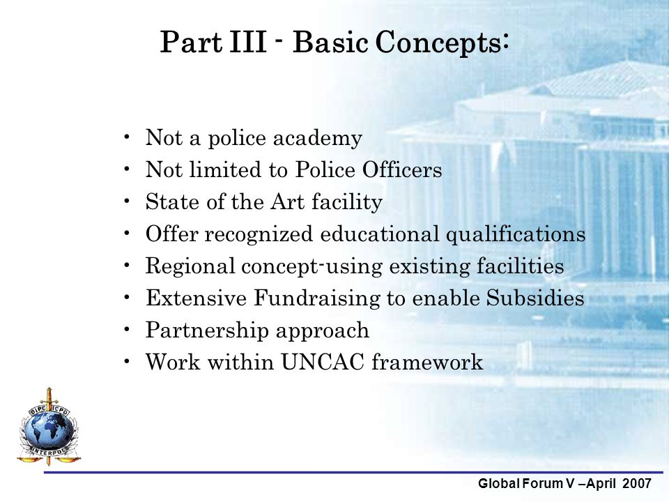 Global Forum V –April 2007 Part III - Basic Concepts: Not a police academy Not limited to Police Officers State of the Art facility Offer recognized e
