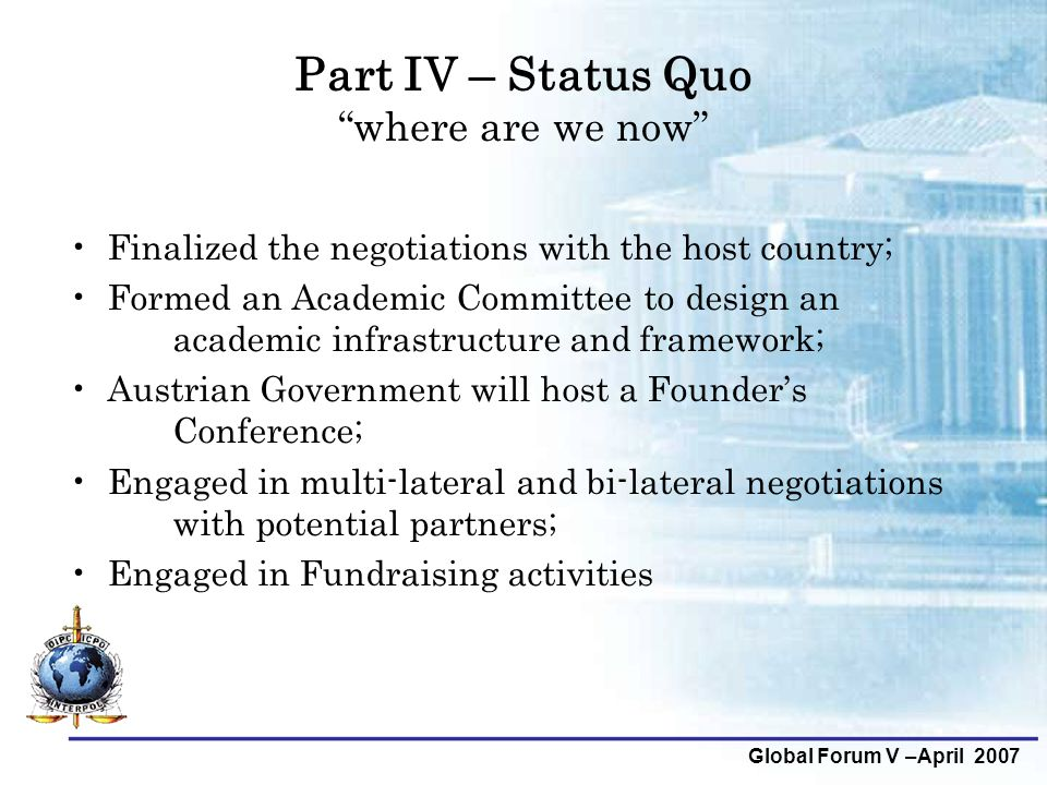"Global Forum V –April 2007 Part IV – Status Quo ""where are we now"" Finalized the negotiations with the host country; Formed an Academic Committee to d"
