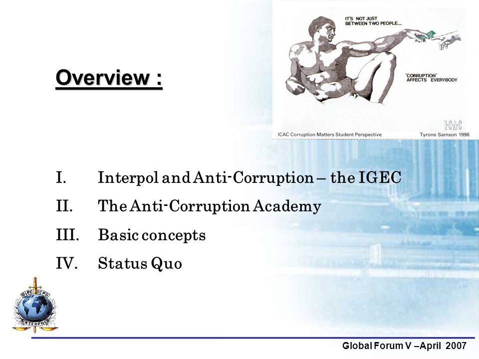 Global Forum V –April 2007 Overview : I. Interpol and Anti-Corruption – the IGEC II. The Anti-Corruption Academy III. Basic concepts IV. Status Quo