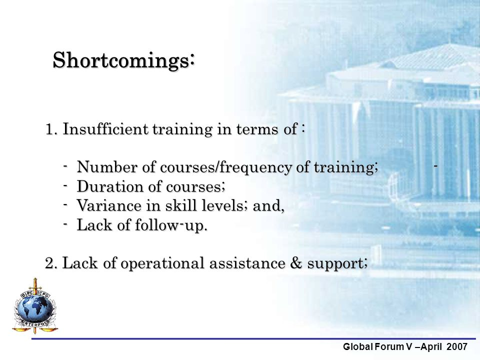 Global Forum V –April 2007 Shortcomings: 1.Insufficient training in terms of : - Number of courses/frequency of training; - - Duration of courses; - V