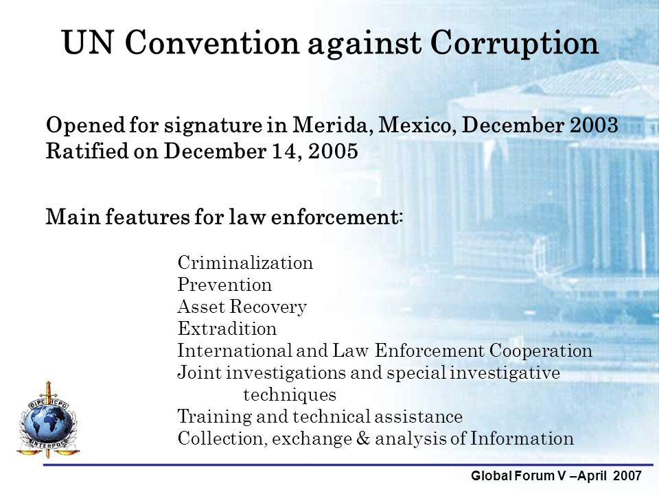 Global Forum V –April 2007 UN Convention against Corruption Opened for signature in Merida, Mexico, December 2003 Ratified on December 14, 2005 Main features for law enforcement : Criminalization Prevention Asset Recovery Extradition International and Law Enforcement Cooperation Joint investigations and special investigative techniques Training and technical assistance Collection, exchange & analysis of Information