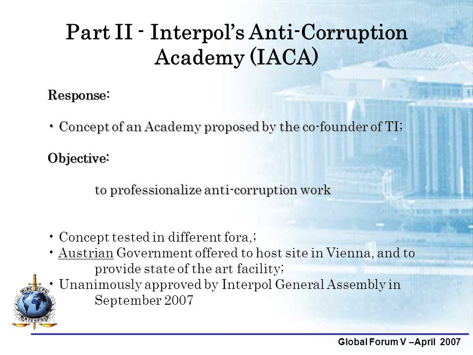 Global Forum V –April 2007 Part II - Interpol's Anti-Corruption Academy (IACA) Response: Concept of an Academy proposed by the co-founder of TI; Conce