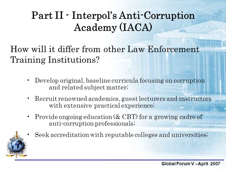 Part II - Interpol's Anti-Corruption Academy (IACA) Develop original, baseline curricula focusing on corruption and related subject matter; Recruit re