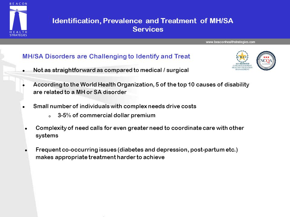 www.beaconhealthstrategies.com MH/SA Disorders are Challenging to Identify and Treat l Not as straightforward as compared to medical / surgical Identification, Prevalence and Treatment of MH/SA Services l Small number of individuals with complex needs drive costs o 3-5% of commercial dollar premium l According to the World Health Organization, 5 of the top 10 causes of disability are related to a MH or SA disorder l Complexity of need calls for even greater need to coordinate care with other systems l Frequent co-occurring issues (diabetes and depression, post-partum etc.) makes appropriate treatment harder to achieve