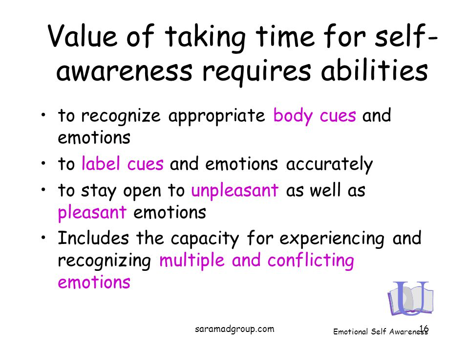 Value of taking time for self- awareness requires abilities to recognize appropriate body cues and emotions to label cues and emotions accurately to s