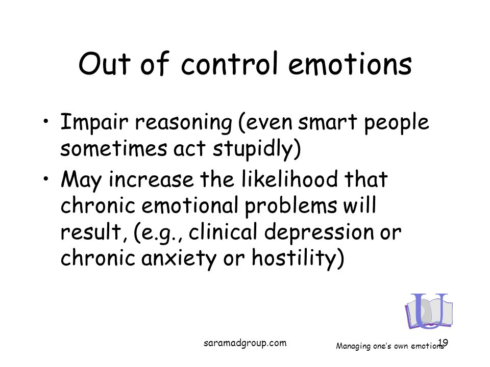 Out of control emotions Impair reasoning (even smart people sometimes act stupidly) May increase the likelihood that chronic emotional problems will r