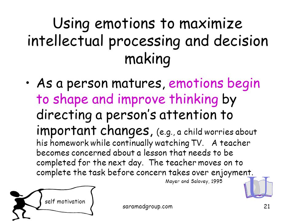 Using emotions to maximize intellectual processing and decision making As a person matures, emotions begin to shape and improve thinking by directing