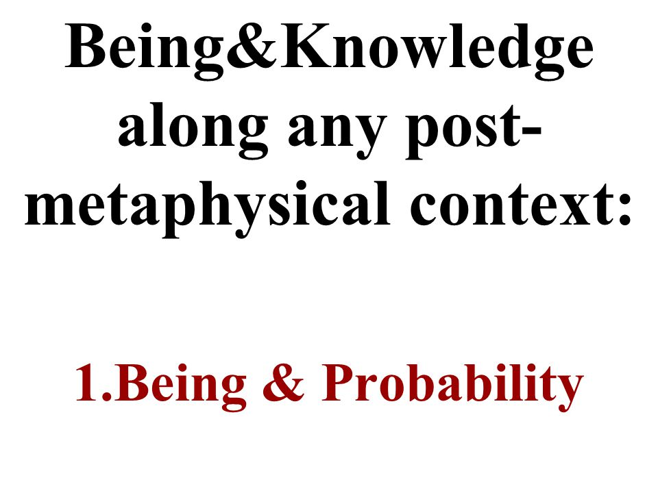 Being&Knowledge along any post- metaphysical context: 1.Being & Probability
