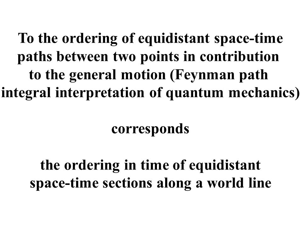 To the ordering of equidistant space-time paths between two points in contribution to the general motion (Feynman path integral interpretation of quantum mechanics) corresponds the ordering in time of equidistant space-time sections along a world line